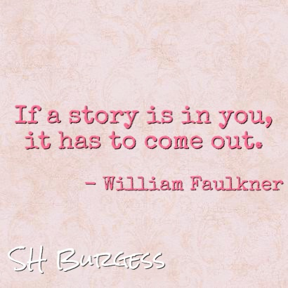 If a story is in you, it has to come out. - William Faulkner