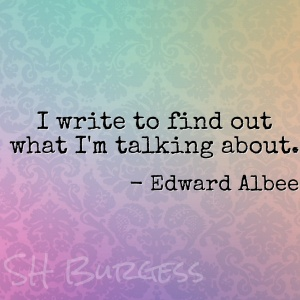 I write to find out what I'm talking about. - Edward Albee