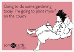 e-card: Going to do some gardening today.  I'm going to plant myself on the couch!