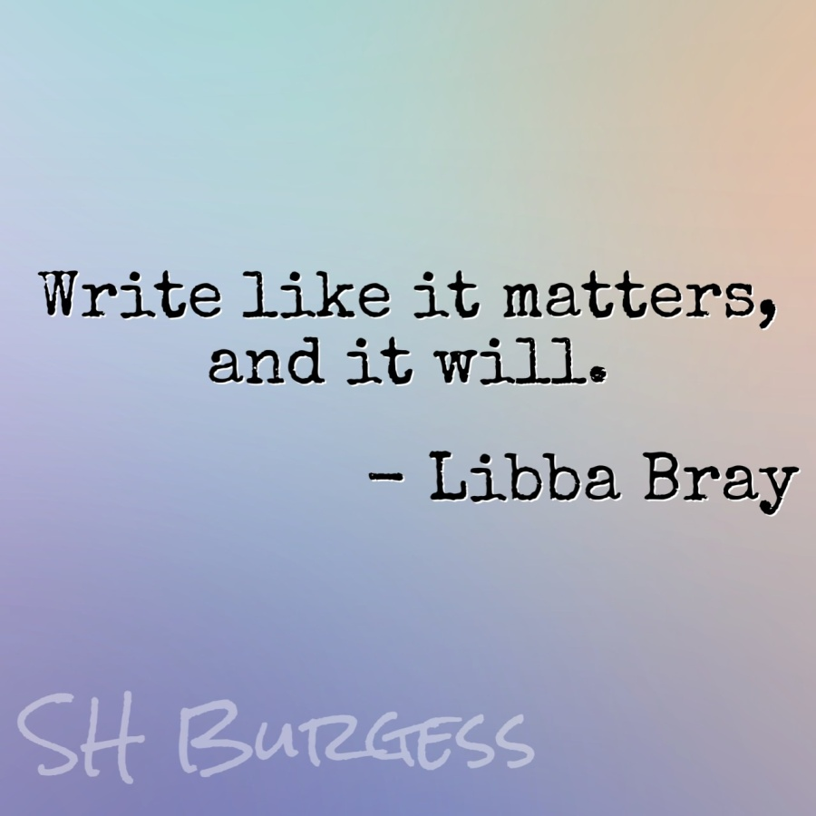 Write like it matters, and it will. - Libba Bray