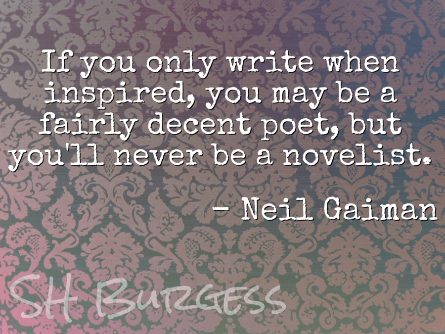 If you only write when inspired, you may be a fairly decent poet, but you'll never be a novelist. -Neil Gaiman