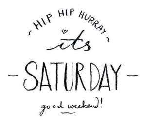 Hip Hip Hurray it's Saturday