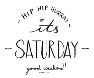 Hip Hip Hurray it's Saturday