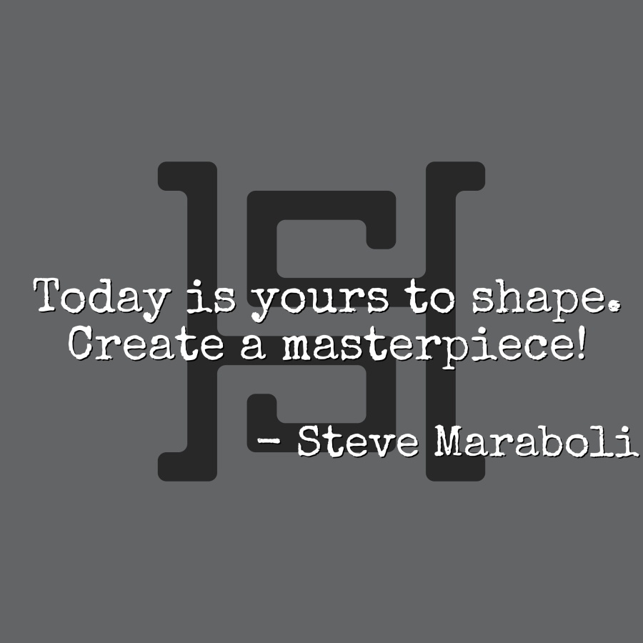 Today is yours to shape. Create a masterpiece! - Steve Maraboli