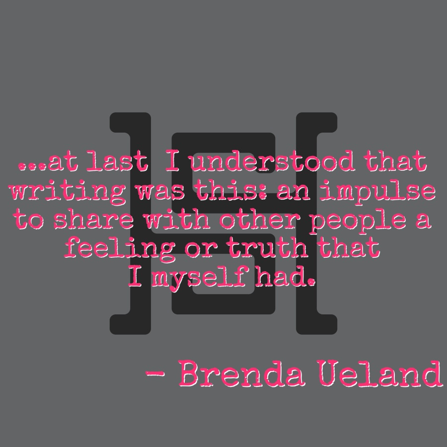 ...at last I understood that writing was this: an impulse to share with other people a feeling or truth that I myself had.. - Brenda Ueland