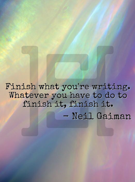 Finish what you're writing. Whatever you have to do to finish it, finish it. -Neil Gaiman